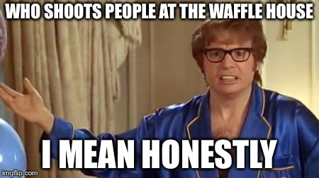 Austin Powers Honestly | WHO SHOOTS PEOPLE AT THE WAFFLE HOUSE I MEAN HONESTLY | image tagged in memes,austin powers honestly | made w/ Imgflip meme maker