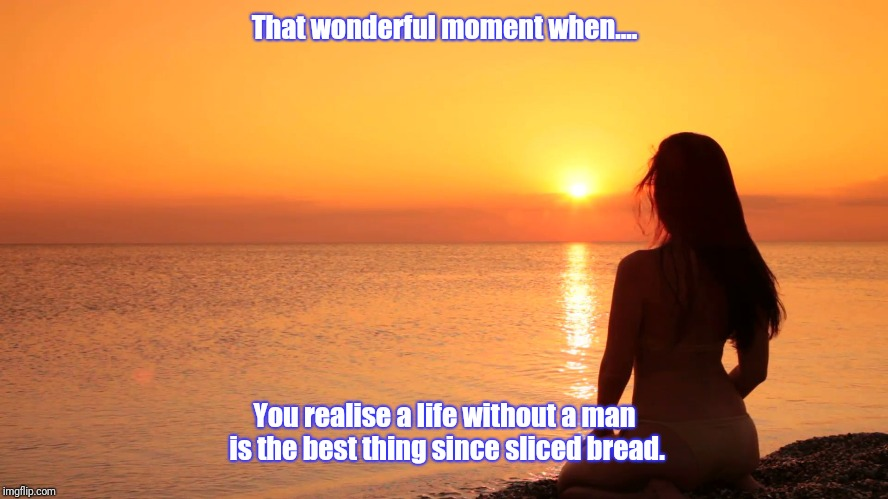 That wonderful moment when.... You realise a life without a man is the best thing since sliced bread. | image tagged in at peace | made w/ Imgflip meme maker