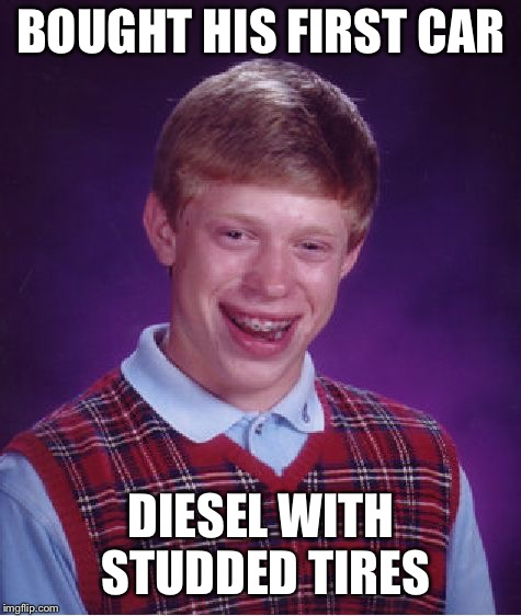 Bad Luck Brian Meme | BOUGHT HIS FIRST CAR DIESEL WITH STUDDED TIRES | image tagged in memes,bad luck brian | made w/ Imgflip meme maker