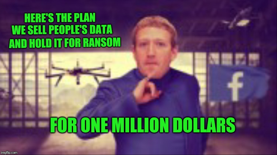 Dr. Evil Zuckerberg mashup. | HERE'S THE PLAN  WE SELL PEOPLE'S DATA AND HOLD IT FOR RANSOM FOR ONE MILLION DOLLARS | image tagged in facebook,mark zuckerberg,one million dollars,ransom,dr evil | made w/ Imgflip meme maker