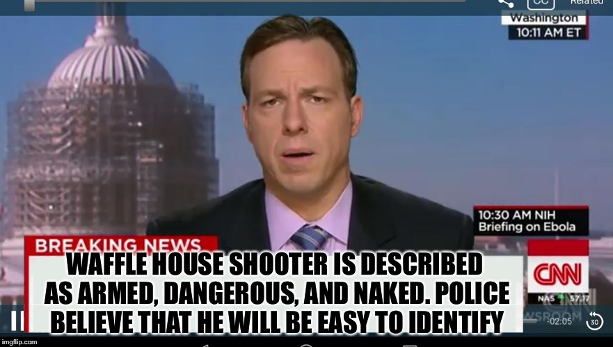 cnn breaking news template | WAFFLE HOUSE SHOOTER IS DESCRIBED AS ARMED, DANGEROUS, AND NAKED. POLICE BELIEVE THAT HE WILL BE EASY TO IDENTIFY | image tagged in cnn breaking news template | made w/ Imgflip meme maker