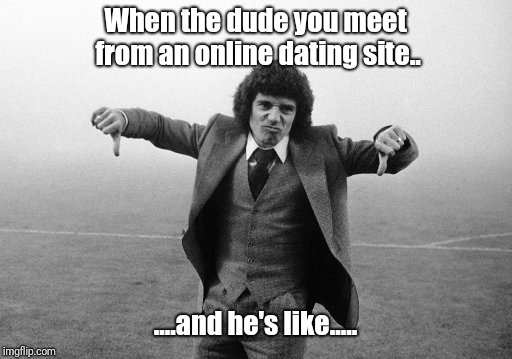 When the dude you meet from an online dating site.. ....and he's like..... | image tagged in online date | made w/ Imgflip meme maker
