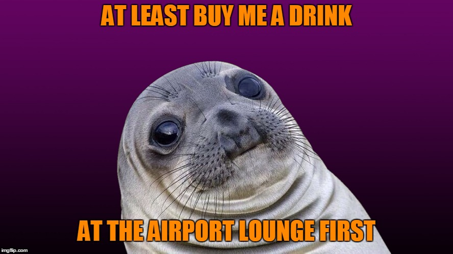 AT LEAST BUY ME A DRINK AT THE AIRPORT LOUNGE FIRST | made w/ Imgflip meme maker