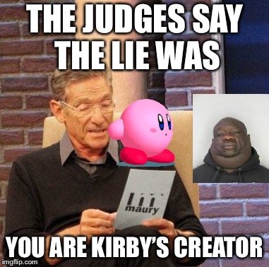 I don't believe it | THE JUDGES SAY THE LIE WAS YOU ARE KIRBY'S CREATOR | image tagged in memes,maury lie detector,funny,kirby,creator of kirby,lies | made w/ Imgflip meme maker