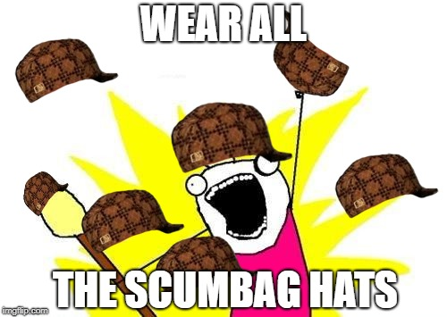 X All The Y Meme | WEAR ALL THE SCUMBAG HATS | image tagged in memes,x all the y,scumbag | made w/ Imgflip meme maker