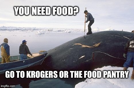 Non-Alaskans commenting about Alaska | YOU NEED FOOD? GO TO KROGERS OR THE FOOD PANTRY | image tagged in subsistence whaling,people who dont understand subsistence hunting | made w/ Imgflip meme maker