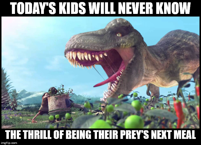 This is according to my grandkids | TODAY'S KIDS WILL NEVER KNOW THE THRILL OF BEING THEIR PREY'S NEXT MEAL | image tagged in dinosaurs,todays kids will never know,snackables | made w/ Imgflip meme maker