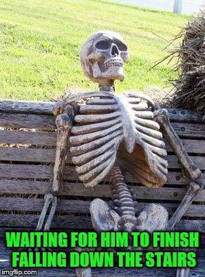 Waiting Skeleton Meme | WAITING FOR HIM TO FINISH FALLING DOWN THE STAIRS | image tagged in memes,waiting skeleton | made w/ Imgflip meme maker