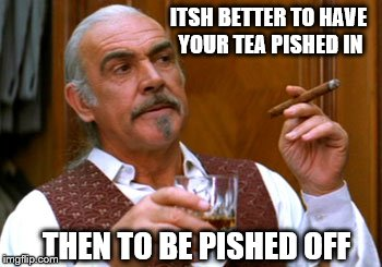 connery 2 | ITSH BETTER TO HAVE YOUR TEA PISHED IN THEN TO BE PISHED OFF | image tagged in connery 2 | made w/ Imgflip meme maker