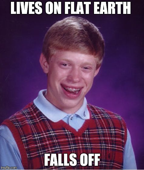 Bad Luck Brian Meme | LIVES ON FLAT EARTH FALLS OFF | image tagged in memes,bad luck brian | made w/ Imgflip meme maker