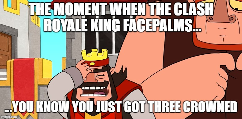Clash Royale Facepalm | THE MOMENT WHEN THE CLASH ROYALE KING FACEPALMS... ...YOU KNOW YOU JUST GOT THREE CROWNED | image tagged in clash royale,three crowned,facepalm | made w/ Imgflip meme maker