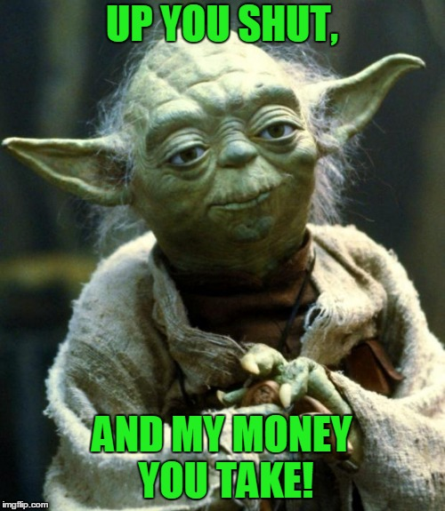 Star Wars Yoda Meme | UP YOU SHUT, AND MY MONEY YOU TAKE! | image tagged in memes,star wars yoda | made w/ Imgflip meme maker