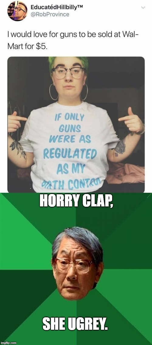 Even Asians have standards. | HORRY CLAP, SHE UGREY. | image tagged in high expectations asian father,gun control,birth control,ugly girl | made w/ Imgflip meme maker