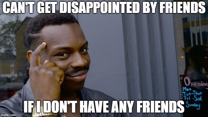 You can't if you don't | CAN'T GET DISAPPOINTED BY FRIENDS IF I DON'T HAVE ANY FRIENDS | image tagged in you can't if you don't,AdviceAnimals | made w/ Imgflip meme maker