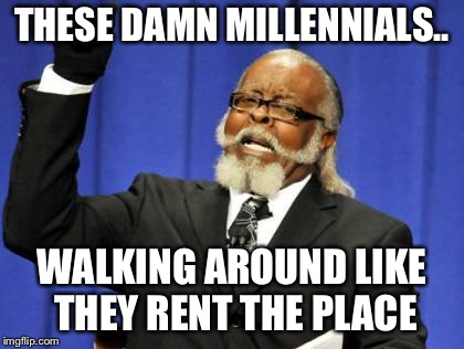 These damn millennials.. | THESE DAMN MILLENNIALS.. WALKING AROUND LIKE THEY RENT THE PLACE | image tagged in memes,too damn high,millennials | made w/ Imgflip meme maker