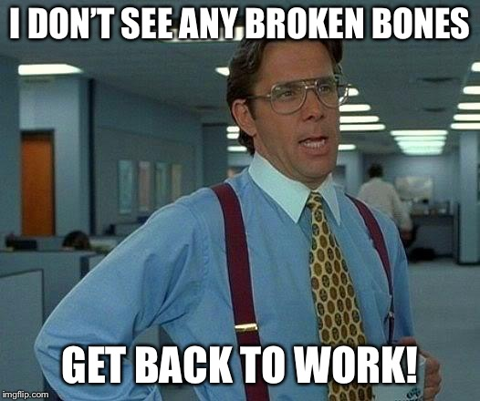 That Would Be Great Meme | I DON'T SEE ANY BROKEN BONES GET BACK TO WORK! | image tagged in memes,that would be great | made w/ Imgflip meme maker