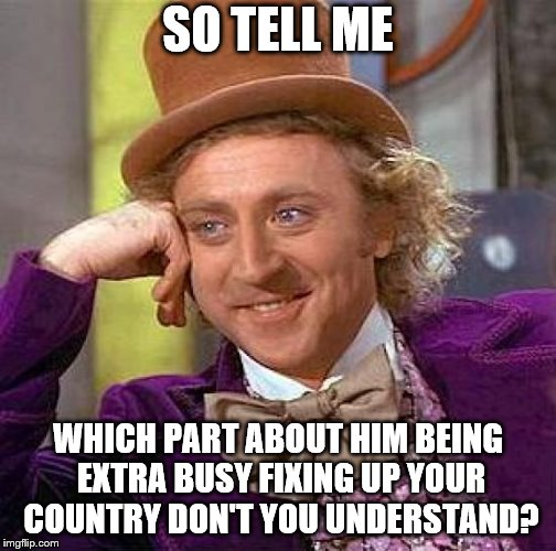 Creepy Condescending Wonka Meme | SO TELL ME WHICH PART ABOUT HIM BEING EXTRA BUSY FIXING UP YOUR COUNTRY DON'T YOU UNDERSTAND? | image tagged in memes,creepy condescending wonka | made w/ Imgflip meme maker