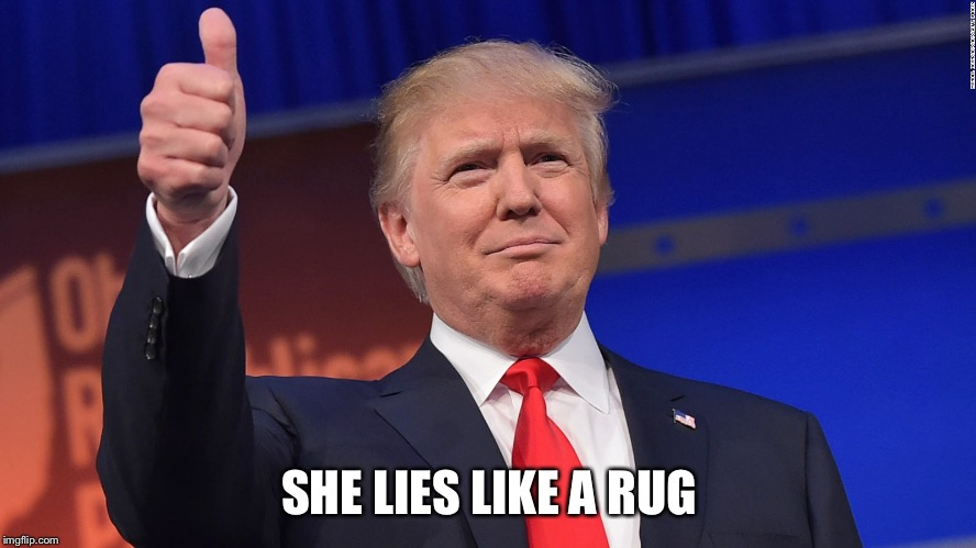 Trump Thumbs Up | SHE LIES LIKE A RUG | image tagged in trump thumbs up | made w/ Imgflip meme maker