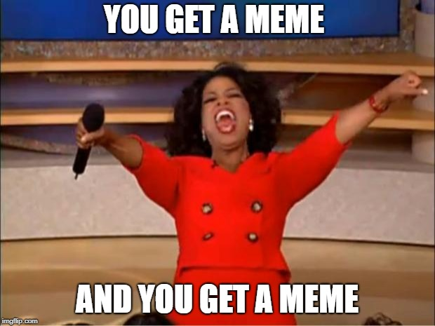 Oprah You Get A Meme | YOU GET A MEME AND YOU GET A MEME | image tagged in memes,oprah you get a | made w/ Imgflip meme maker