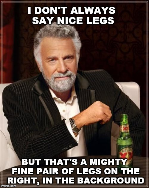 The Most Interesting Man In The World Meme | I DON'T ALWAYS SAY NICE LEGS BUT THAT'S A MIGHTY FINE PAIR OF LEGS ON THE RIGHT, IN THE BACKGROUND | image tagged in memes,the most interesting man in the world | made w/ Imgflip meme maker