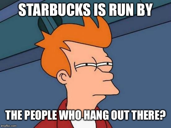 Futurama Fry Meme | STARBUCKS IS RUN BY THE PEOPLE WHO HANG OUT THERE? | image tagged in memes,futurama fry | made w/ Imgflip meme maker