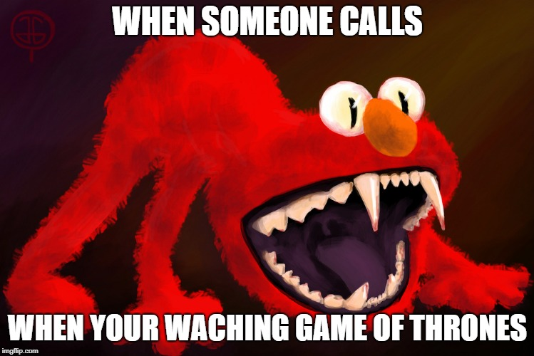 WHEN SOMEONE CALLS WHEN YOUR WACHING GAME OF THRONES | image tagged in nightmare elmo | made w/ Imgflip meme maker