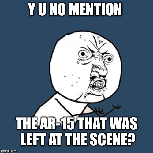 Y U No Meme | Y U NO MENTION THE AR-15 THAT WAS LEFT AT THE SCENE? | image tagged in memes,y u no | made w/ Imgflip meme maker