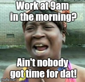 Work at 9am in the morning? Ain't nobody got time for dat! | image tagged in work | made w/ Imgflip meme maker