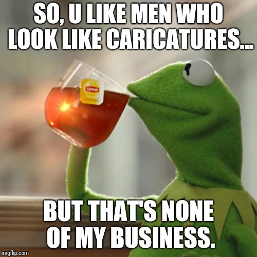 But Thats None Of My Business Meme | SO, U LIKE MEN WHO LOOK LIKE CARICATURES... BUT THAT'S NONE OF MY BUSINESS. | image tagged in memes,but thats none of my business,kermit the frog | made w/ Imgflip meme maker