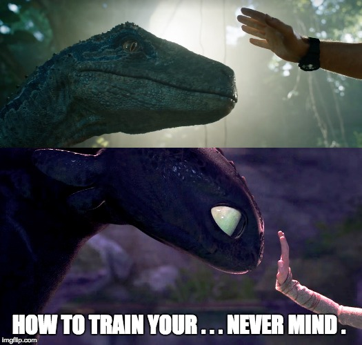 HOW TO TRAIN YOUR . . . NEVER MIND . | image tagged in how to train your dragon,toothless,hiccup,jurassic world,blue,owen grady | made w/ Imgflip meme maker
