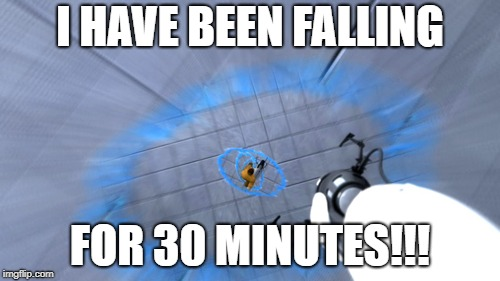 I HAVE BEEN FALLING FOR 30 MINUTES!!! | image tagged in falling in portal | made w/ Imgflip meme maker