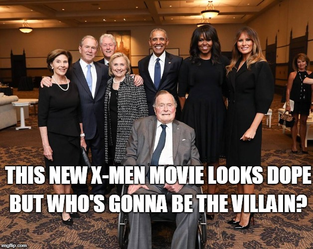 Too soon? Nah, dank memes are never too soon enough! | THIS NEW X-MEN MOVIE LOOKS DOPE BUT WHO'S GONNA BE THE VILLAIN? | image tagged in george h w bush,clintons,obamas,trumps,xmen,memes | made w/ Imgflip meme maker