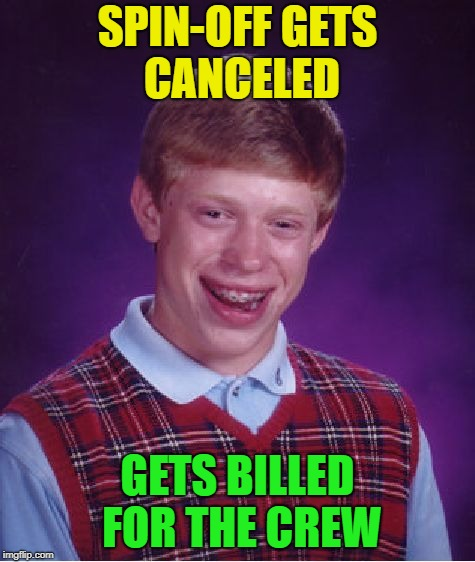 Bad Luck Brian Meme | SPIN-OFF GETS CANCELED GETS BILLED FOR THE CREW | image tagged in memes,bad luck brian | made w/ Imgflip meme maker