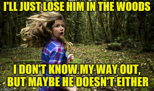 I'LL JUST LOSE HIM IN THE WOODS I DON'T KNOW MY WAY OUT, BUT MAYBE HE DOESN'T EITHER | made w/ Imgflip meme maker