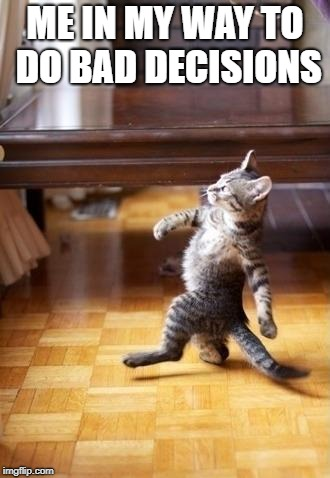 Cool Cat Stroll Meme | ME IN MY WAY TO DO BAD DECISIONS | image tagged in memes,cool cat stroll | made w/ Imgflip meme maker