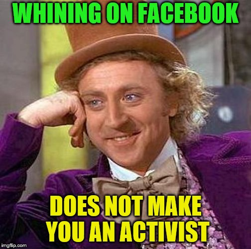 """I'm an activist for (insert) cause!"" ""Oh really, what'd you do?"" ""Yeah I tweeted about it this one time"" 