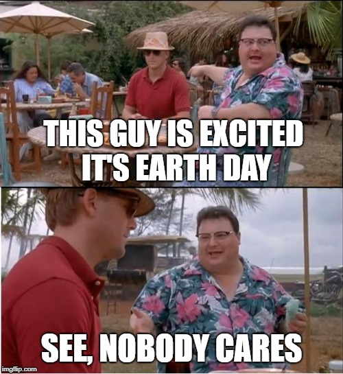 Could Care Less | THIS GUY IS EXCITED IT'S EARTH DAY SEE, NOBODY CARES | image tagged in memes,see nobody cares | made w/ Imgflip meme maker