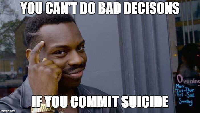 Roll Safe Think About It Meme | YOU CAN'T DO BAD DECISONS IF YOU COMMIT SUICIDE | image tagged in memes,roll safe think about it | made w/ Imgflip meme maker