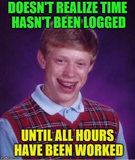 Bad Luck Brian Meme | DOESN'T REALIZE TIME HASN'T BEEN LOGGED UNTIL ALL HOURS HAVE BEEN WORKED | image tagged in memes,bad luck brian | made w/ Imgflip meme maker