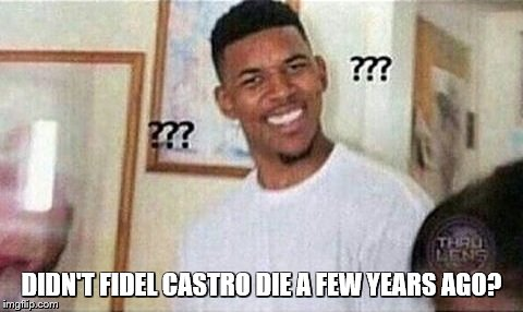 DIDN'T FIDEL CASTRO DIE A FEW YEARS AGO? | made w/ Imgflip meme maker