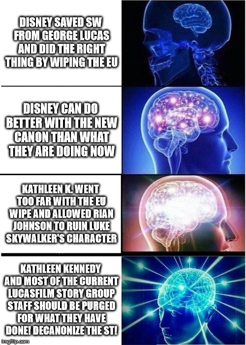 Expanding Brain |  DISNEY SAVED SW FROM GEORGE LUCAS AND DID THE RIGHT THING BY WIPING THE EU; DISNEY CAN DO BETTER WITH THE NEW CANON THAN WHAT THEY ARE DOING NOW; KATHLEEN K. WENT TOO FAR WITH THE EU WIPE AND ALLOWED RIAN JOHNSON TO RUIN LUKE SKYWALKER'S CHARACTER; KATHLEEN KENNEDY AND MOST OF THE CURRENT LUCASFILM STORY GROUP STAFF SHOULD BE PURGED FOR WHAT THEY HAVE DONE! DECANONIZE THE ST! | image tagged in memes,expanding brain,star wars,kathleen kennedy,rian johnson | made w/ Imgflip meme maker