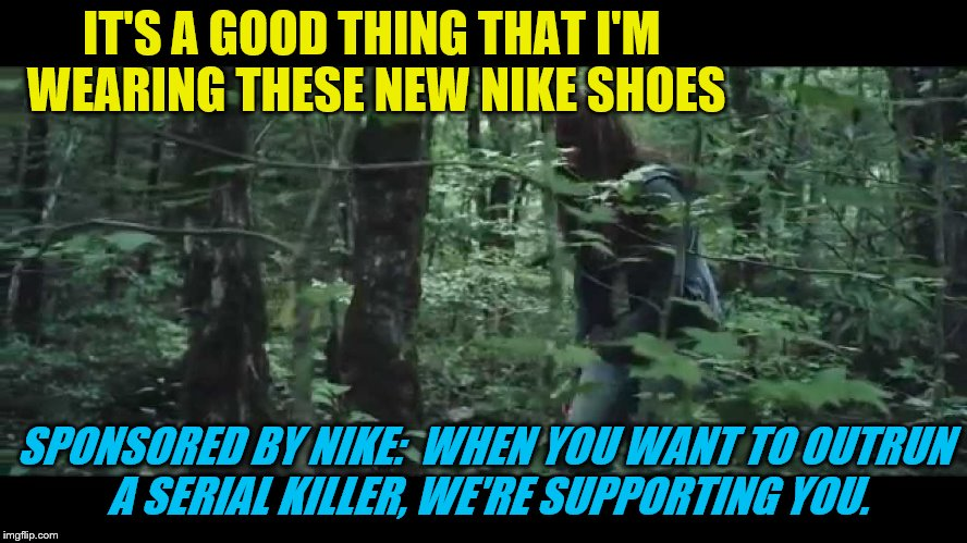 IT'S A GOOD THING THAT I'M WEARING THESE NEW NIKE SHOES SPONSORED BY NIKE:  WHEN YOU WANT TO OUTRUN A SERIAL KILLER, WE'RE SUPPORTING YOU. | made w/ Imgflip meme maker