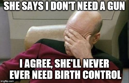 Captain Picard Facepalm Meme | SHE SAYS I DON'T NEED A GUN I AGREE, SHE'LL NEVER EVER NEED BIRTH CONTROL | image tagged in memes,captain picard facepalm | made w/ Imgflip meme maker