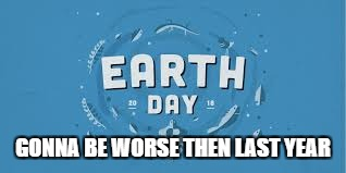GONNA BE WORSE THEN LAST YEAR | image tagged in earth day | made w/ Imgflip meme maker