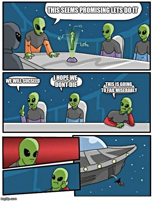 Alien Meeting Suggestion Meme | THIS SEEMS PROMISING LETS DO IT WE WILL SUCSEED I HOPE WE DONT DIE THIS IS GOING TO FAIL MISERABLY | image tagged in memes,alien meeting suggestion | made w/ Imgflip meme maker