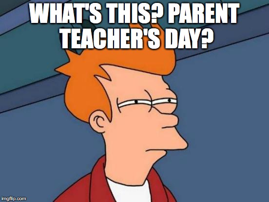 Futurama Fry Meme | WHAT'S THIS? PARENT TEACHER'S DAY? | image tagged in memes,futurama fry | made w/ Imgflip meme maker