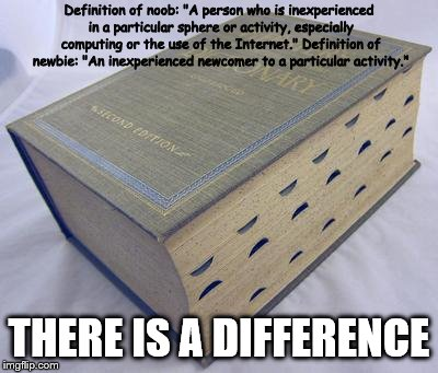 "Pulled this off the internet, I know.  | Definition of noob: ""A person who is inexperienced in a particular sphere or activity, especially computing or the use of the Internet."" Def 