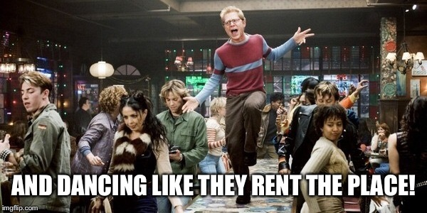 AND DANCING LIKE THEY RENT THE PLACE! | made w/ Imgflip meme maker