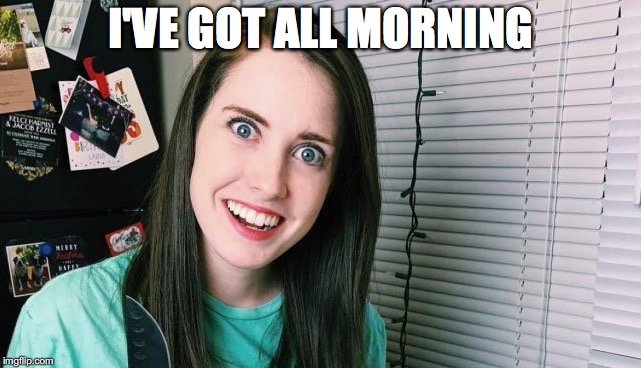 I'VE GOT ALL MORNING | made w/ Imgflip meme maker