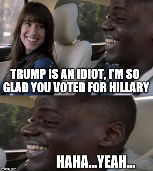 TFW you're not white but everyone expects you to be a lefty. LOL | TRUMP IS AN IDIOT, I'M SO GLAD YOU VOTED FOR HILLARY HAHA...YEAH... | image tagged in hahahayeah,politics,custom template,spamming my template until its a thing,trump,hillary clinton | made w/ Imgflip meme maker